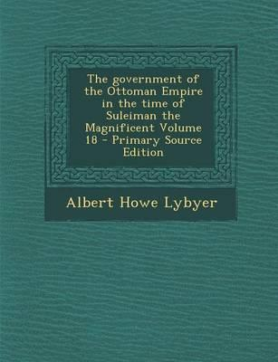 The Government of the Ottoman Empire in the Time of Suleiman the Magnificent Volume 18 - Primary Source Edition