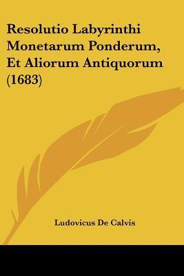 Resolutio Labyrinthi Monetarum Ponderum, Et Aliorum Antiquorum (1683)
