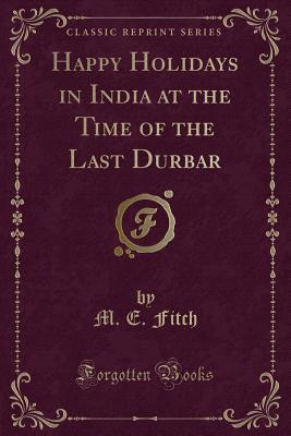 Happy Holidays in India at the Time of the Last Durbar (Classic Reprint)