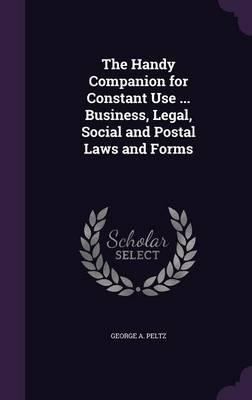 The Handy Companion for Constant Use Business, Legal, Social and Postal Laws and Forms
