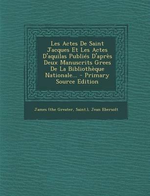Les Actes de Saint Jacques Et Les Actes D'Aquilas Publies D'Apres Deux Manuscrits Grees de La Bibliotheque Nationale...