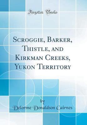 Scroggie, Barker, Thistle, and Kirkman Creeks, Yukon Territory (Classic Reprint)