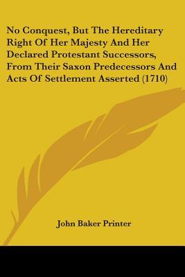 No Conquest, But The Hereditary Right Of Her Majesty And Her Declared Protestant Successors, From Their Saxon Predecessors And Acts Of Settlement Asserted