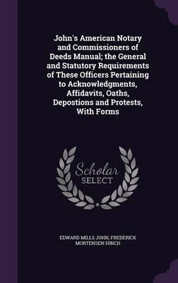 John's American Notary and Commissioners of Deeds Manual; The General and Statutory Requirements of These Officers Pertaining to Acknowledgments, Affidavits, Oaths, Depostions and Protests, with Forms