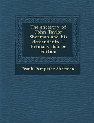 The Ancestry of John Taylor Sherman and His Descendants - Primary Source Edition