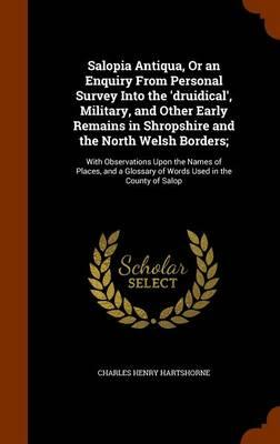 Salopia Antiqua, or an Enquiry from Personal Survey Into the 'Druidical', Military, and Other Early Remains in Shropshire and the North Welsh Glossary of Words Used in the County of Salop