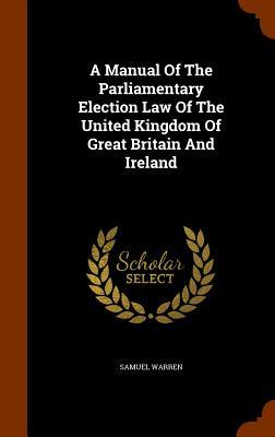 A Manual of the Parliamentary Election Law of the United Kingdom of Great Britain and Ireland