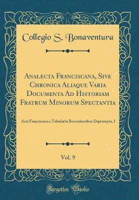 Analecta Franciscana, Sive Chronica Aliaque Varia Documenta Ad Historiam Fratrum Minorum Spectantia, Vol. 9