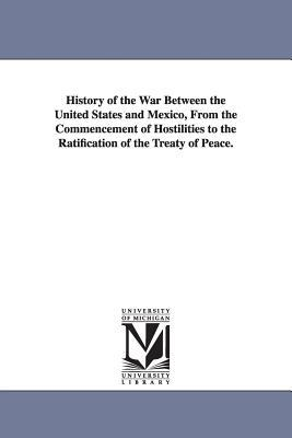 History of the War Between the United States and Mexico, from the Commencement of Hostilities to the Ratification of the Treaty of Peace