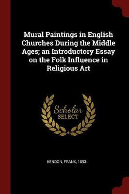 Mural Paintings in English Churches During the Middle Ages; An Introductory Essay on the Folk Influence in Religious Art