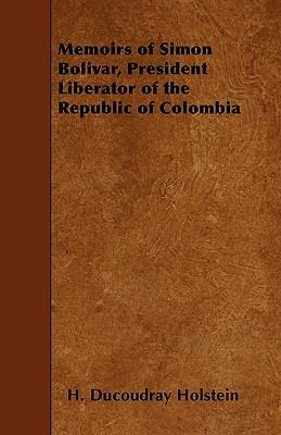 Memoirs f Simon Bolivar, President Liberator Of The Republic Of Colombia; And Of His Principal Generals; Secret History Of The Revolution, And The ... An Introduction Containing An Account Of The