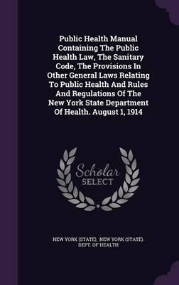 Public Health Manual Containing the Public Health Law, the Sanitary Code, the Provisions in Other General Laws Relating to Public Health and Rules and ... State Department of Health. August 1, 1914