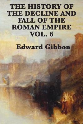 The History of the Decline and Fall of the Roman Empire Vol. 6