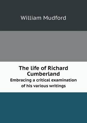 The Life of Richard Cumberland Embracing a Critical Examination of His Various Writings