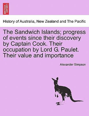 The Sandwich Islands; progress of events since their discovery by Captain Cook. Their occupation by Lord G. Paulet. Their value and importance