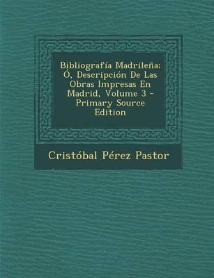 Bibliografia Madrilena; O, Descripcion de Las Obras Impresas En Madrid, Volume 3 (Primary Source)
