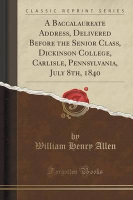 A Baccalaureate Address, Delivered Before the Senior Class, Dickinson College, Carlisle, Pennsylvania, July 8th, 1840 (Classic Reprint)