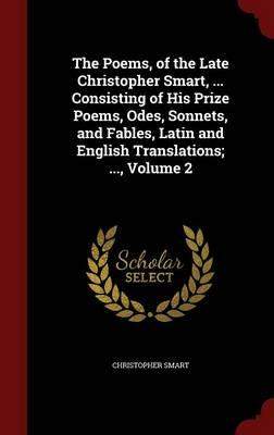 The Poems, of the Late Christopher Smart, ... Consisting of His Prize Poems, Odes, Sonnets, and Fables, Latin and English Translations; ...; Volume 2