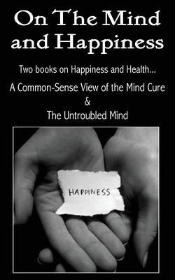 On the Mind and Happiness.... A Common-Sense View of The Mind-Cure & The Untroubled Mind