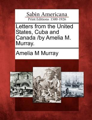 Letters from the United States, Cuba and Canada /By Amelia M. Murray