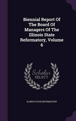 Biennial Report of the Board of Managers of the Illinois State Reformatory, Volume 6