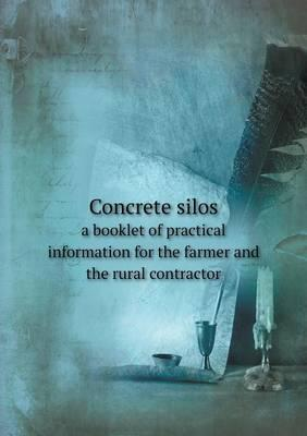 Concrete Silos a Booklet of Practical Information for the Farmer and the Rural Contractor