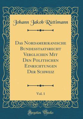 Das Nordamerikanische Bundesstaatsrecht Verglichen Mit Den Politischen Einrichtungen Der Schweiz, Vol. 1 (Classic Reprint)