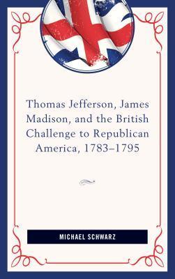 Thomas Jefferson, James Madison, and the British Challenge to Republican America, 1783-1795