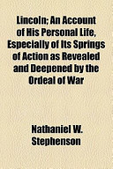 Lincoln; An Account of His Personal Life, Especially of Its Springs of Action as Revealed and Deepened by the Ordeal of War