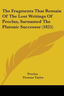 The Fragments That Remain of the Lost Writings of Proclus, Surnamed the Platonic Successor (1825)
