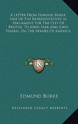 A   Letter from Edmund Burke, One of the Representatives in Parliament for the City of Bristol, to John Farr and John Harris, on the Affairs of Americ