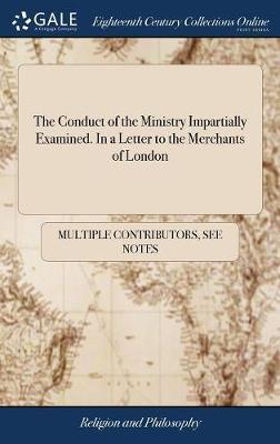 The Conduct of the Ministry Impartially Examined. in a Letter to the Merchants of London