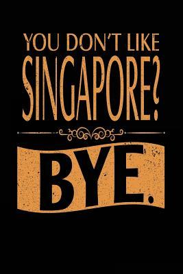 You Don't Like Singapore? Bye.