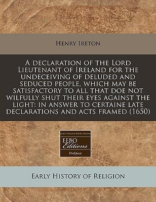 A Declaration of the Lord Lieutenant of Ireland for the Undeceiving of Deluded and Seduced People, Which May Be Satisfactory to All That Doe Not ... Late Declarations and Acts Framed (1650)