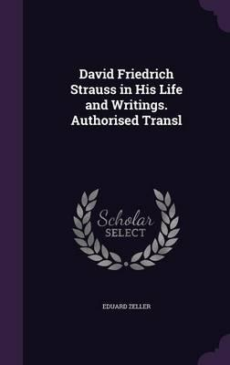 David Friedrich Strauss in His Life and Writings. Authorised Transl