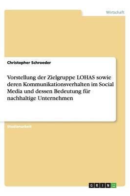 Vorstellung der Zielgruppe LOHAS sowie deren Kommunikationsverhalten im Social Media und dessen Bedeutung für nachhaltige Unternehmen