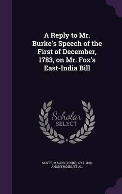 A Reply to Mr. Burke's Speech of the First of December, 1783, on Mr. Fox's East-India Bill