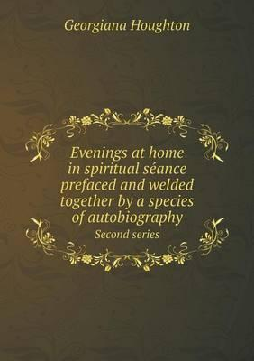 Evenings at Home in Spiritual Se Ance Prefaced and Welded Together by a Species of Autobiography Second Series