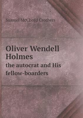 Oliver Wendell Holmes the Autocrat and His Fellow-Boarders