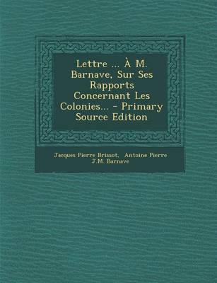 Lettre ... A M. Barnave, Sur Ses Rapports Concernant Les Colonies... - Primary Source Edition