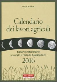 Calendario dei lavori agricoli 2016. Lunario e planetario secondo il metodo biodinamico