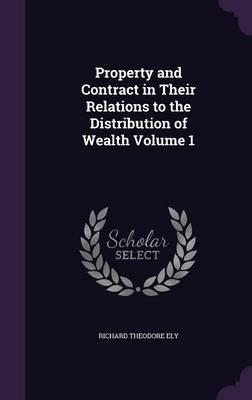 Property and Contract in Their Relations to the Distribution of Wealth Volume 1