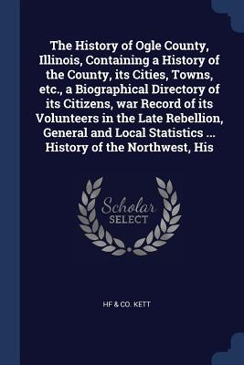 The History of Ogle County, Illinois, Containing a History of the County, Its Cities, Towns, Etc., a Biographical Directory of Its Citizens, War Recor