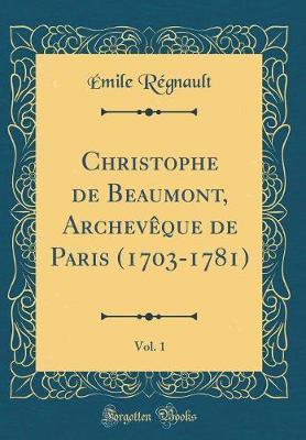 Christophe de Beaumont, Archevêque de Paris (1703-1781), Vol. 1 (Classic Reprint)