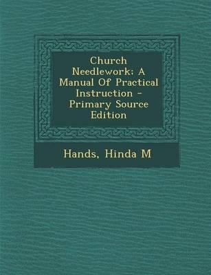 Church Needlework; A Manual of Practical Instruction - Primary Source Edition