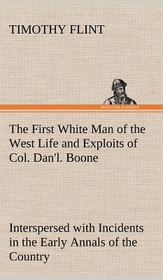 The First White Man of the West Life and Exploits of Col. Dan'l. Boone, the First Settler of Kentucky; Interspersed with Incidents in the Early Annals of the Country