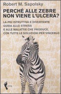 Perché alle zebre non viene l'ulcera? La più istruttiva e divertente guida allo stress e alle malattie che produce