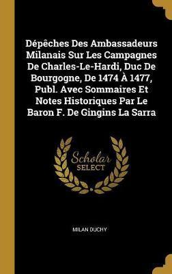 Dépèches Des Ambassadeurs Milanais Sur Les Campagnes de Charles-Le-Hardi, Duc de Bourgogne, de 1474 À 1477, Publ. Avec Sommaires Et Notes Historiques