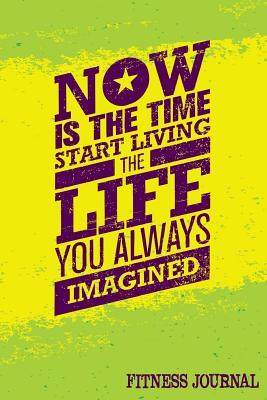Now Is the Time Start Living the Life You Always Imagined Fitness Journal