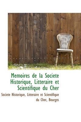 Memoires De La Societe Historique, Litteraire Et Scientifique Du Cher